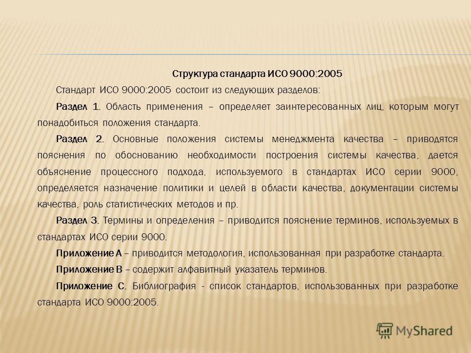 Структура стандарта ИСО 9000:2005 Стандарт ИСО 9000:2005 состоит из следующих разделов: Раздел 1. Область применения – определяет заинтересованных лиц, которым могут понадобиться положения стандарта. Раздел 2. Основные положения системы менеджмента к