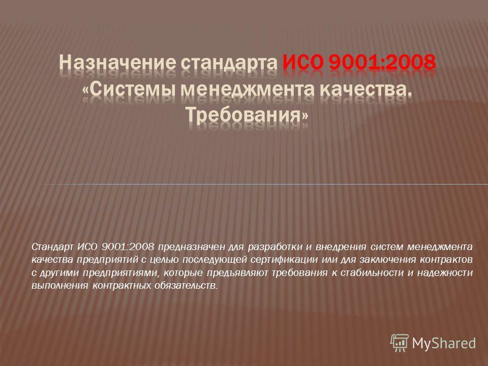 Стандарт ИСО 9001:2008 предназначен для разработки и внедрения систем менеджмента качества предприятий с целью последующей сертификации или для заключения контрактов с другими предприятиями, которые предъявляют требования к стабильности и надежности