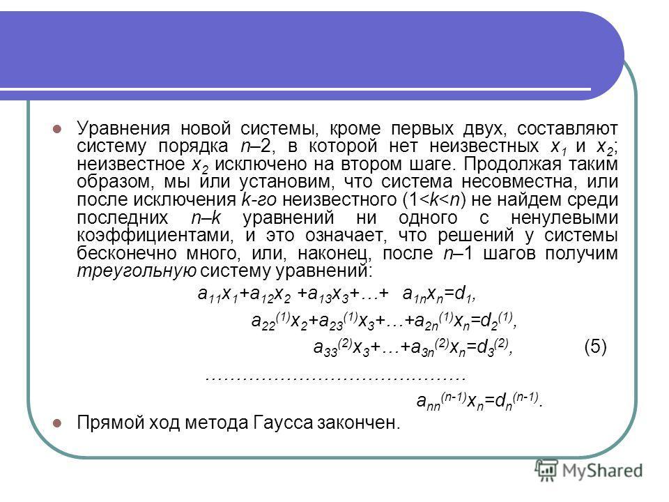 Уравнения новой системы, кроме первых двух, составляют систему порядка n–2, в которой нет неизвестных x 1 и x 2 ; неизвестное x 2 исключено на втором шаге. Продолжая таким образом, мы или установим, что система несовместна, или после исключения k-гo