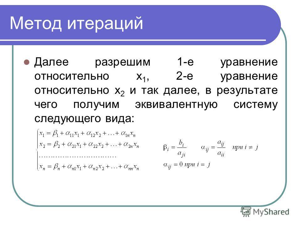 Метод итераций Далее разрешим 1-е уравнение относительно х 1, 2-е уравнение относительно х 2 и так далее, в результате чего получим эквивалентную систему следующего вида: