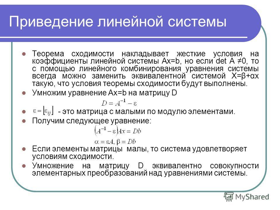 Приведение линейной системы Теорема сходимости накладывает жесткие условия на коэффициенты линейной системы Ах=b, но если det A 0, то с помощью линейного комбинирования уравнения системы всегда можно заменить эквивалентной системой X=β+αx такую, что
