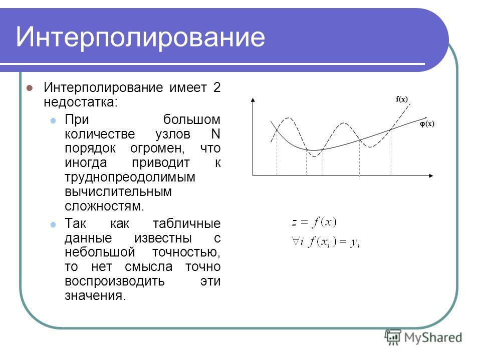 Интерполирование Интерполирование имеет 2 недостатка: При большом количестве узлов N порядок огромен, что иногда приводит к труднопреодолимым вычислительным сложностям. Так как табличные данные известны с небольшой точностью, то нет смысла точно восп