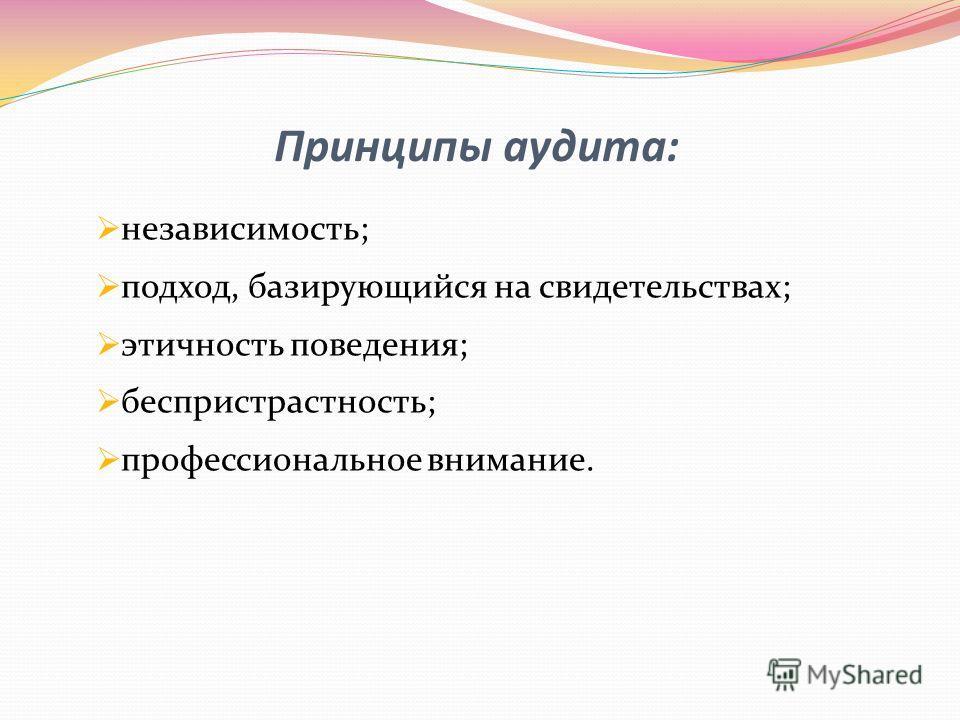 Принципы аудита: независимость; подход, базирующийся на свидетельствах; этичность поведения; беспристрастность; профессиональное внимание.