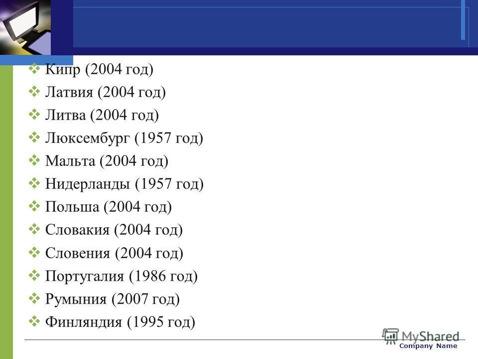 Company Name Кипр (2004 год) Латвия (2004 год) Литва (2004 год) Люксембург (1957 год) Мальта (2004 год) Нидерланды (1957 год) Польша (2004 год) Словакия (2004 год) Словения (2004 год) Португалия (1986 год) Румыния (2007 год) Финляндия (1995 год)