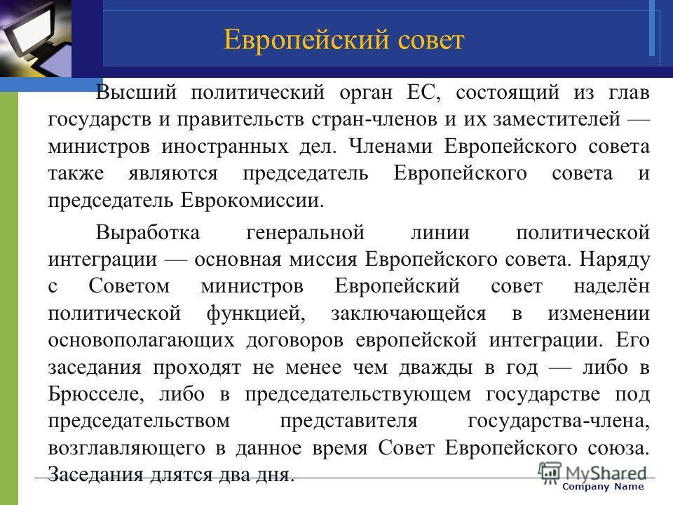 Company Name Высший политический орган ЕС, состоящий из глав государств и правительств стран-членов и их заместителей министров иностранных дел. Членами Европейского совета также являются председатель Европейского совета и председатель Еврокомиссии.
