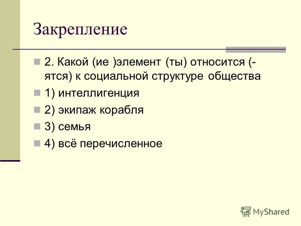 Закрепление 2. Какой (ие )элемент (ты) относится (- ятся) к социальной структуре общества 1) интеллигенция 2) экипаж корабля 3) семья 4) всё перечисленное