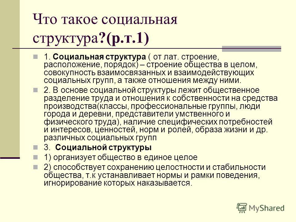 Что такое социальная структура?(р.т.1) 1. Социальная структура ( от лат. строение, расположение, порядок) – строение общества в целом, совокупность взаимосвязанных и взаимодействующих социальных групп, а также отношения между ними. 2. В основе социал