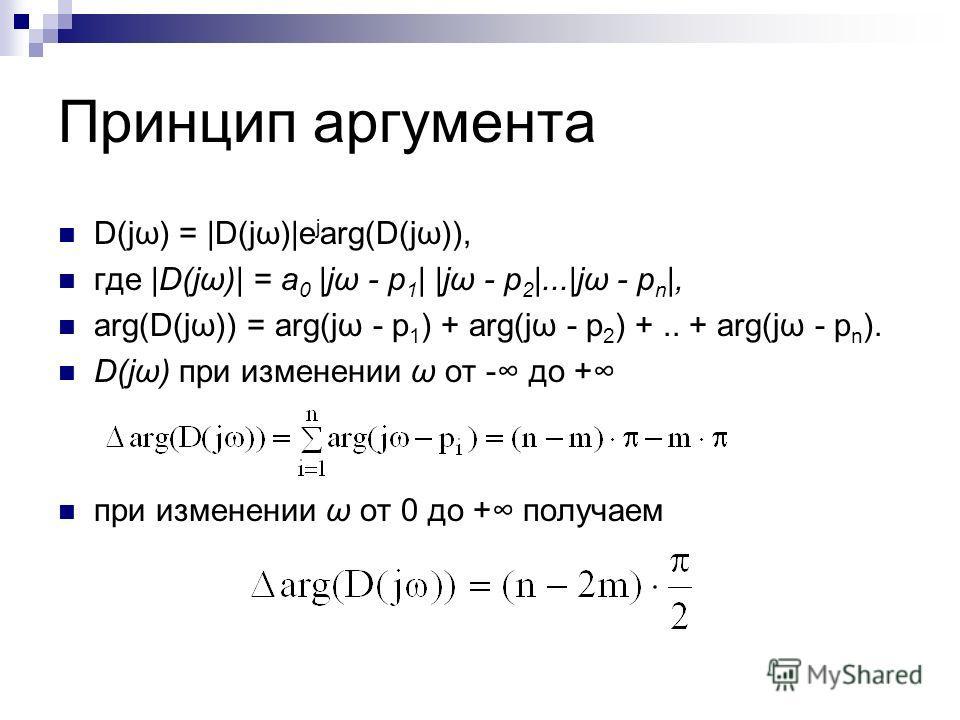 Принцип аргумента D(jω) = |D(jω)|e j arg(D(jω)), где |D(jω)| = a 0 |jω - p 1 | |jω - p 2 |...|jω - p n |, arg(D(jω)) = arg(jω - p 1 ) + arg(jω - p 2 ) +.. + arg(jω - p n ). D(jω) при изменении ω от - до + при изменении ω от 0 до + получаем