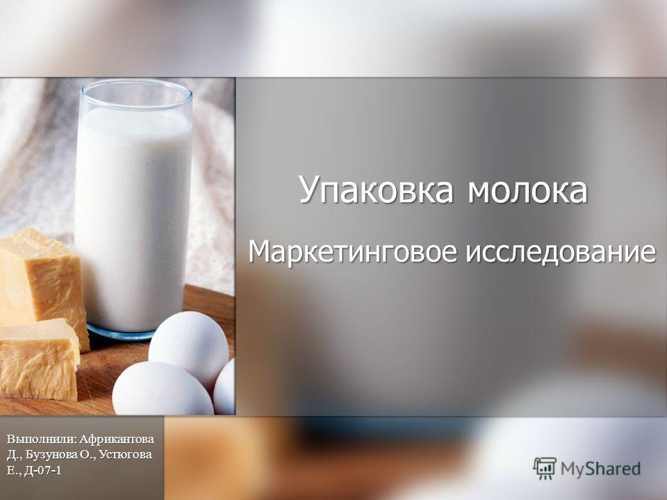 Упаковка молока Маркетинговое исследование Выполнили: Африкантова Д., Бузунова О., Устюгова Е., Д-07-1