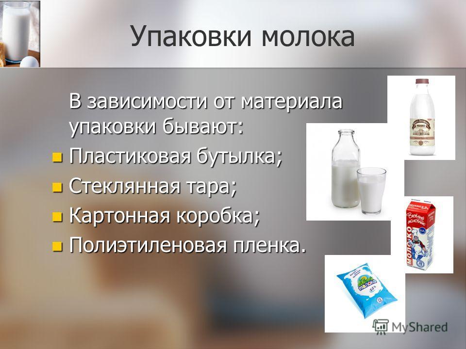 Упаковки молока В зависимости от материала упаковки бывают: Пластиковая бутылка; Пластиковая бутылка; Стеклянная тара; Стеклянная тара; Картонная коробка; Картонная коробка; Полиэтиленовая пленка. Полиэтиленовая пленка.