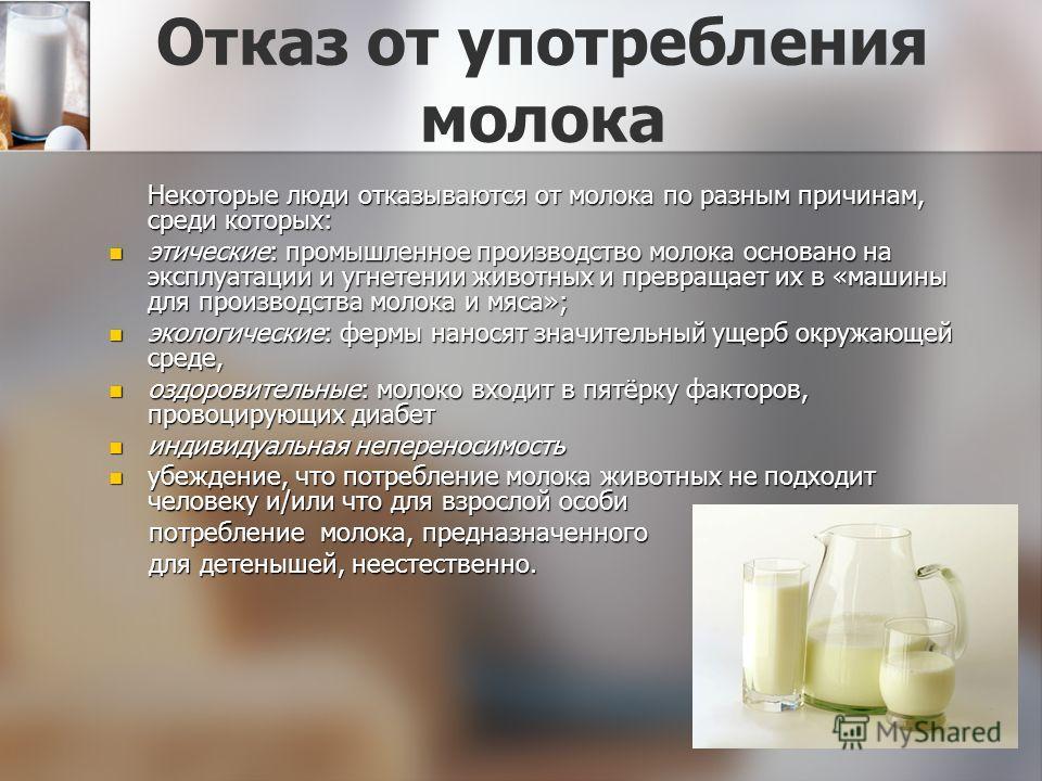 Отказ от употребления молока Некоторые люди отказываются от молока по разным причинам, среди которых: этические: промышленное производство молока основано на эксплуатации и угнетении животных и превращает их в «машины для производства молока и мяса»;