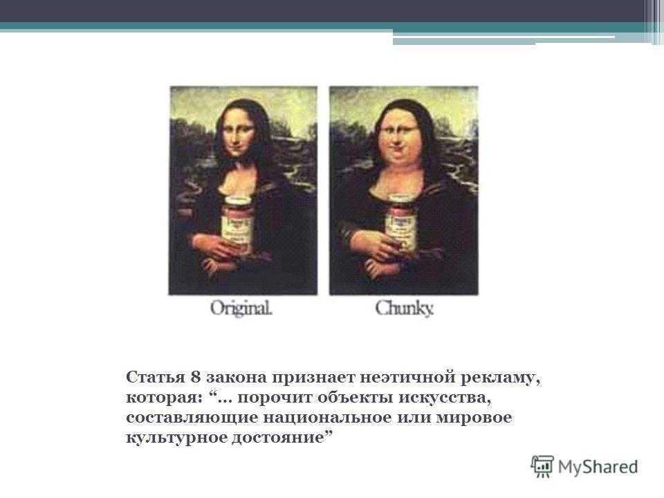 Статья 8 закона признает неэтичной рекламу, которая: … порочит объекты искусства, составляющие национальное или мировое культурное достояние