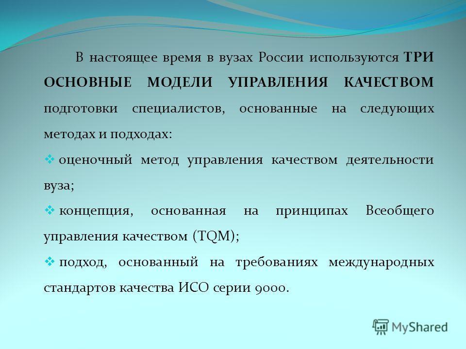 В настоящее время в вузах России используются ТРИ ОСНОВНЫЕ МОДЕЛИ УПРАВЛЕНИЯ КАЧЕСТВОМ подготовки специалистов, основанные на следующих методах и подходах: оценочный метод управления качеством деятельности вуза; концепция, основанная на принципах Все