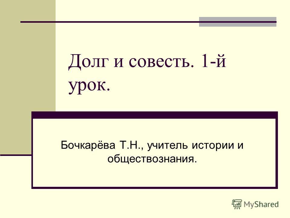 Долг и совесть. 1-й урок. Бочкарёва Т.Н., учитель истории и обществознания.