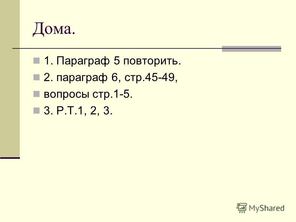 Дома. 1. Параграф 5 повторить. 2. параграф 6, стр.45-49, вопросы стр.1-5. 3. Р.Т.1, 2, 3.