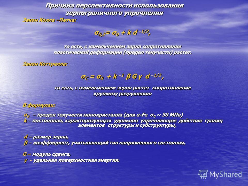 Причина перспективности использования зернограничного упрочнения Закон Холла –Петча: σ 0,2 = σ 0 + k d 1/2, то есть, с измельчением зерна сопротивление пластической деформации (предел текучести) растет. Закон Коттрелла: σ С = σ 0 + k 1 β G γ d 1/2, т