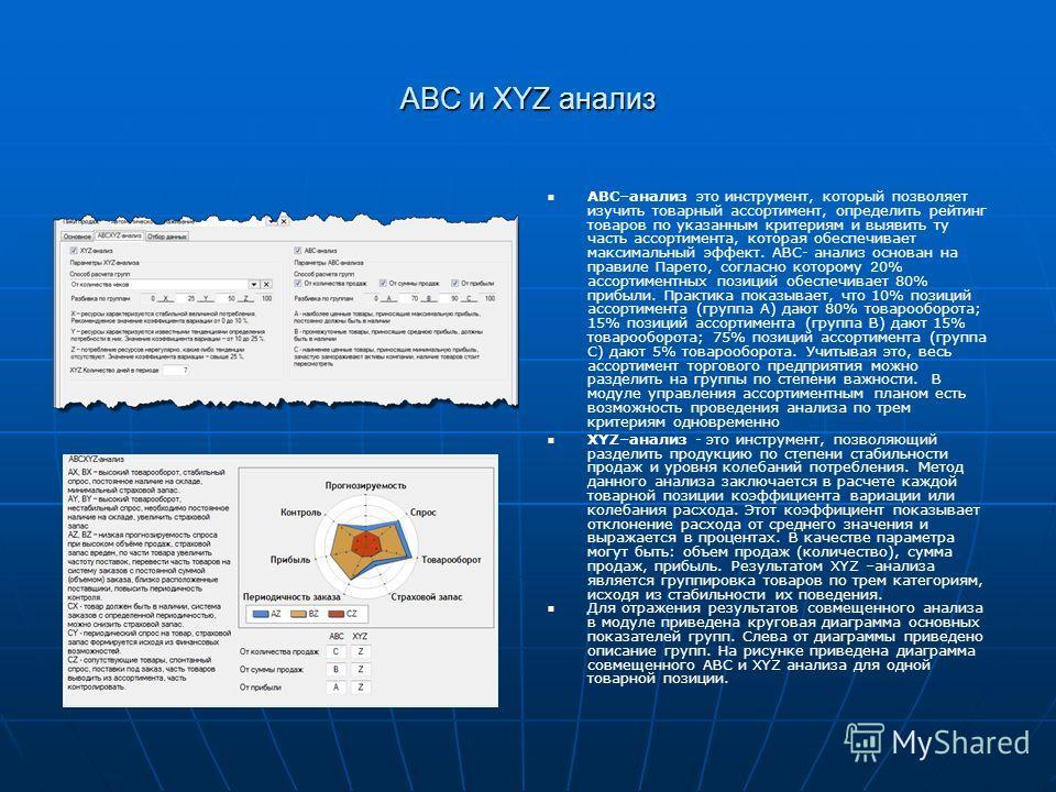 АВС и XYZ анализ АВС–анализ это инструмент, который позволяет изучить товарный ассортимент, определить рейтинг товаров по указанным критериям и выявить ту часть ассортимента, которая обеспечивает максимальный эффект. АВС- анализ основан на правиле Па