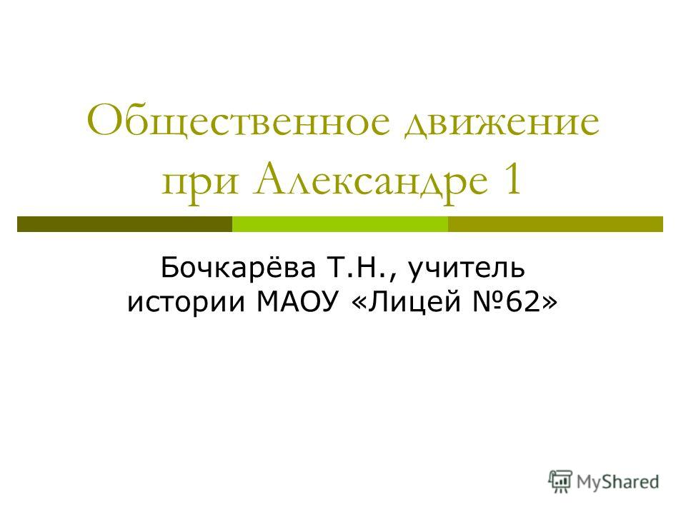 Общественное движение при Александре 1 Бочкарёва Т.Н., учитель истории МАОУ «Лицей 62»
