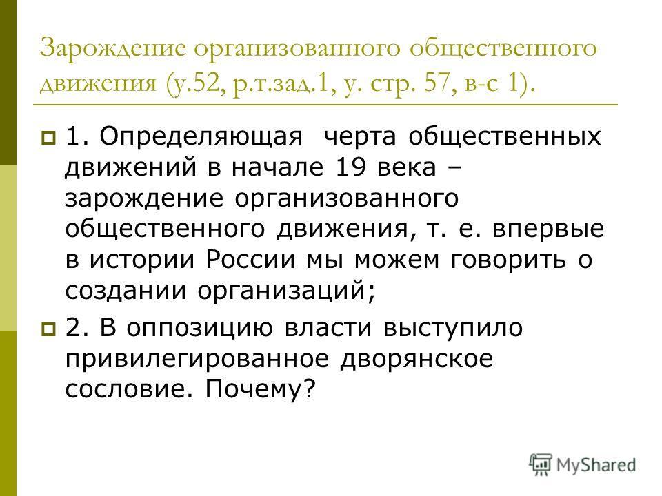 Зарождение организованного общественного движения (у.52, р.т.зад.1, у. стр. 57, в-с 1). 1. Определяющая черта общественных движений в начале 19 века – зарождение организованного общественного движения, т. е. впервые в истории России мы можем говорить