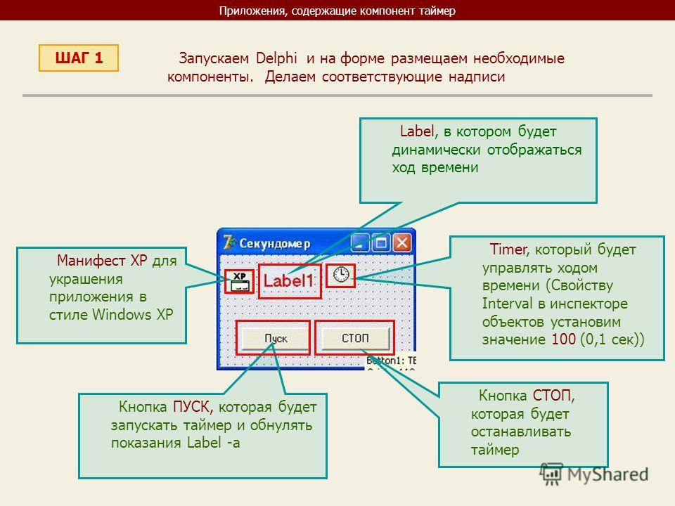 Приложения, содержащие компонент таймер ШАГ 1 Запускаем Delphi и на форме размещаем необходимые компоненты. Делаем соответствующие надписи Label, в котором будет динамически отображаться ход времени Timer, который будет управлять ходом времени (Свойс