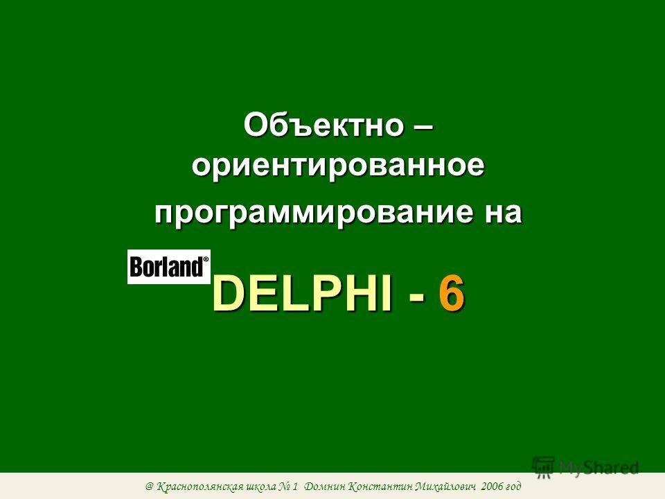 Объектно – ориентированное программирование на DELPHI - 6 @ Краснополянская школа 1 Домнин Константин Михайлович 2006 год