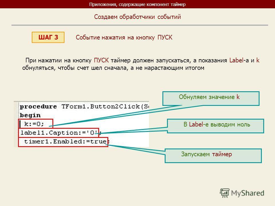 Приложения, содержащие компонент таймер ШАГ 3 Создаем обработчики событий При нажатии на кнопку ПУСК таймер должен запускаться, а показания Label-a и k обнуляться, чтобы счет шел сначала, а не нарастающим итогом Обнуляем значение k В Label-e выводим