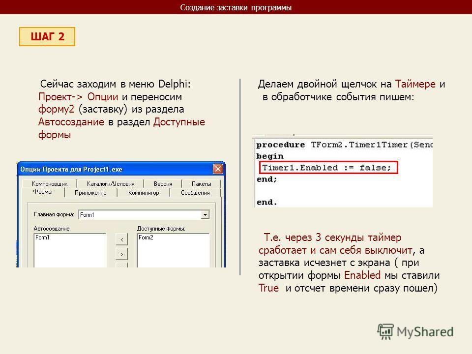Создание заставки программы ШАГ 2 Сейчас заходим в меню Delphi: Проект-> Опции и переносим форму2 (заставку) из раздела Автосоздание в раздел Доступные формы Делаем двойной щелчок на Таймере и в обработчике события пишем: Т.е. через 3 секунды таймер
