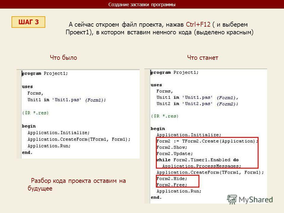 Создание заставки программы ШАГ 3 А сейчас откроем файл проекта, нажав Ctrl+F12 ( и выберем Проект1), в котором вставим немного кода (выделено красным) Что было Что станет Разбор кода проекта оставим на будущее
