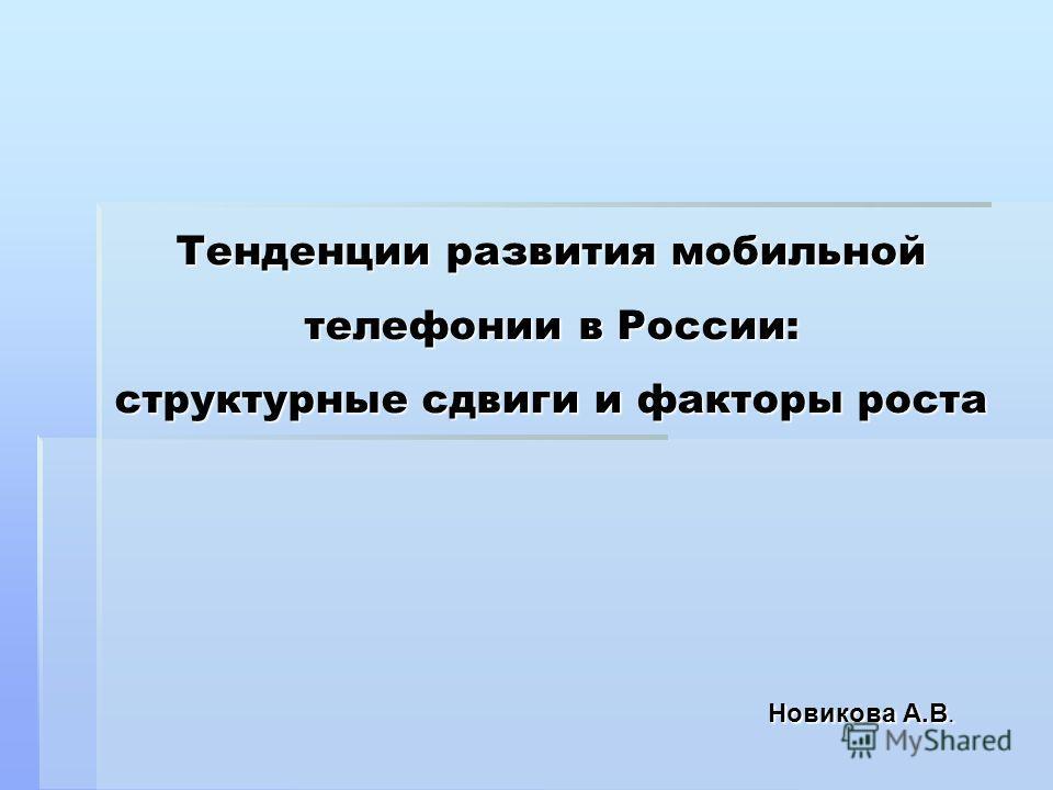 Тенденции развития мобильной телефонии в России: структурные сдвиги и факторы роста Новикова А.В.