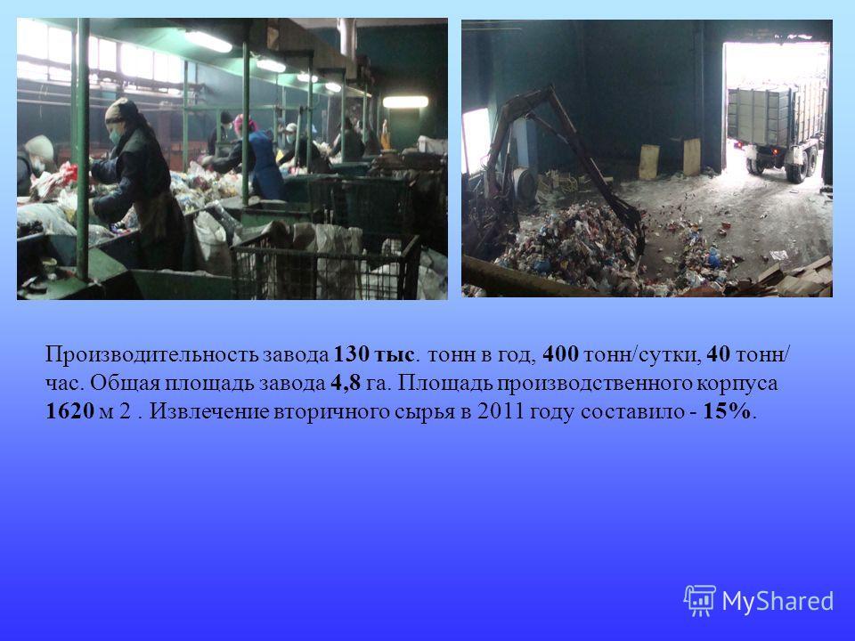 Производительность завода 130 тыс. тонн в год, 400 тонн/сутки, 40 тонн/ час. Общая площадь завода 4,8 га. Площадь производственного корпуса 1620 м 2. Извлечение вторичного сырья в 2011 году составило - 15%.