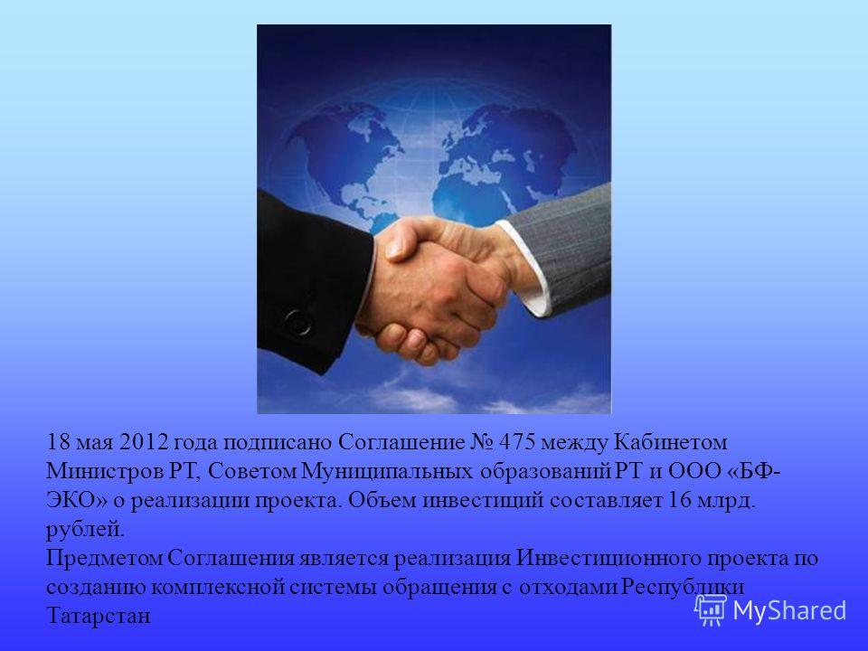 18 мая 2012 года подписано Соглашение 475 между Кабинетом Министров РТ, Советом Муниципальных образований РТ и ООО «БФ- ЭКО» о реализации проекта. Объем инвестиций составляет 16 млрд. рублей. Предметом Соглашения является реализация Инвестиционного п