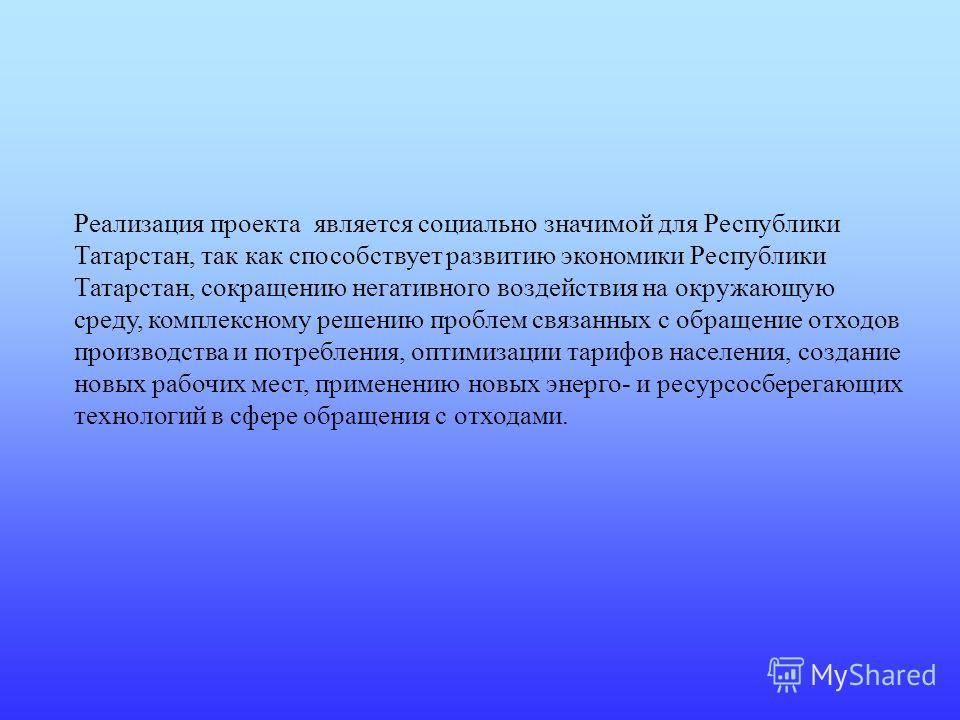 Реализация проекта является социально значимой для Республики Татарстан, так как способствует развитию экономики Республики Татарстан, сокращению негативного воздействия на окружающую среду, комплексному решению проблем связанных с обращение отходов