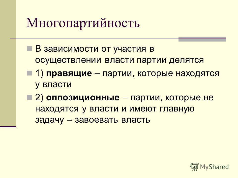 Многопартийность В зависимости от участия в осуществлении власти партии делятся 1) правящие – партии, которые находятся у власти 2) оппозиционные – партии, которые не находятся у власти и имеют главную задачу – завоевать власть