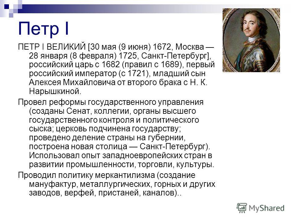 Петр I ПЕТР I ВЕЛИКИЙ [30 мая (9 июня) 1672, Москва 28 января (8 февраля) 1725, Санкт-Петербург], российский царь с 1682 (правил с 1689), первый российский император (с 1721), младший сын Алексея Михайловича от второго брака с Н. К. Нарышкиной. Прове