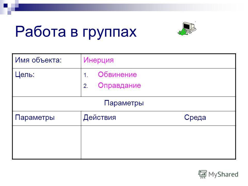 Работа в группах Имя объекта:Инерция Цель: 1. Обвинение 2. Оправдание Параметры Действия Среда