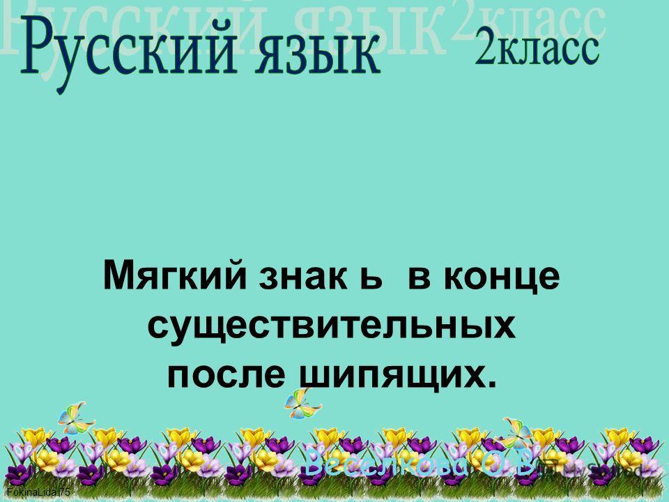 FokinaLida.75 Веселкова О.В. Мягкий знак ь в конце существительных после шипящих.
