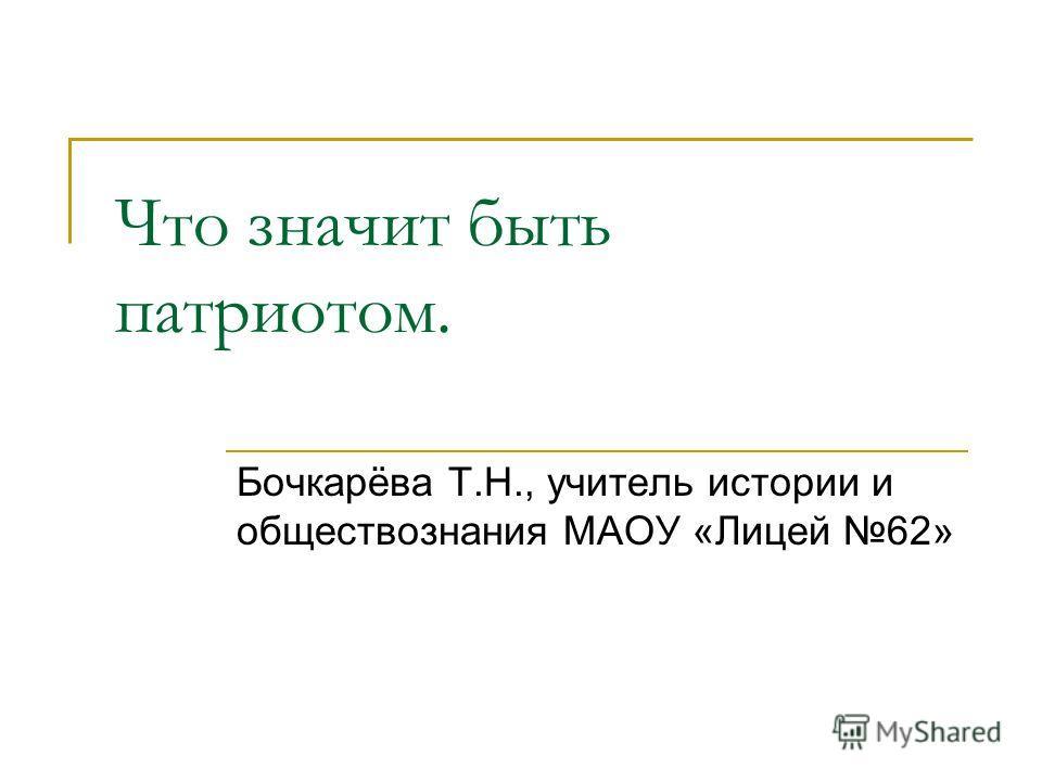 Что значит быть патриотом. Бочкарёва Т.Н., учитель истории и обществознания МАОУ «Лицей 62»