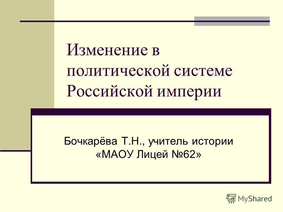 Изменение в политической системе Российской империи Бочкарёва Т.Н., учитель истории «МАОУ Лицей 62»