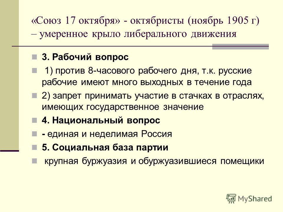«Союз 17 октября» - октябристы (ноябрь 1905 г) – умеренное крыло либерального движения 3. Рабочий вопрос 1) против 8-часового рабочего дня, т.к. русские рабочие имеют много выходных в течение года 2) запрет принимать участие в стачках в отраслях, име