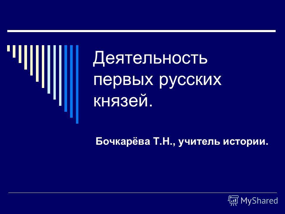 Деятельность первых русских князей. Бочкарёва Т.Н., учитель истории.