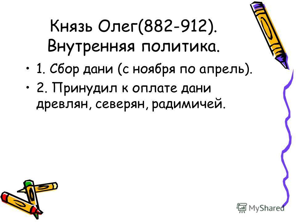 Князь Олег(882-912). Внутренняя политика. 1. Сбор дани (с ноября по апрель). 2. Принудил к оплате дани древлян, северян, радимичей.