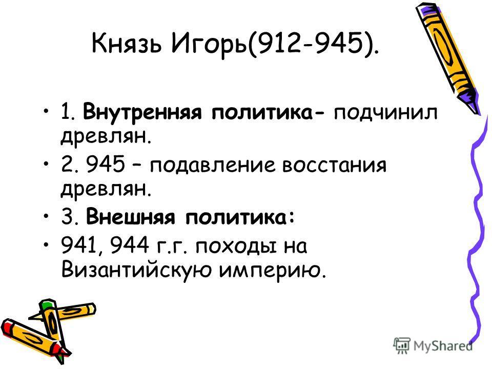 Князь Игорь(912-945). 1. Внутренняя политика- подчинил древлян. 2. 945 – подавление восстания древлян. 3. Внешняя политика: 941, 944 г.г. походы на Византийскую империю.