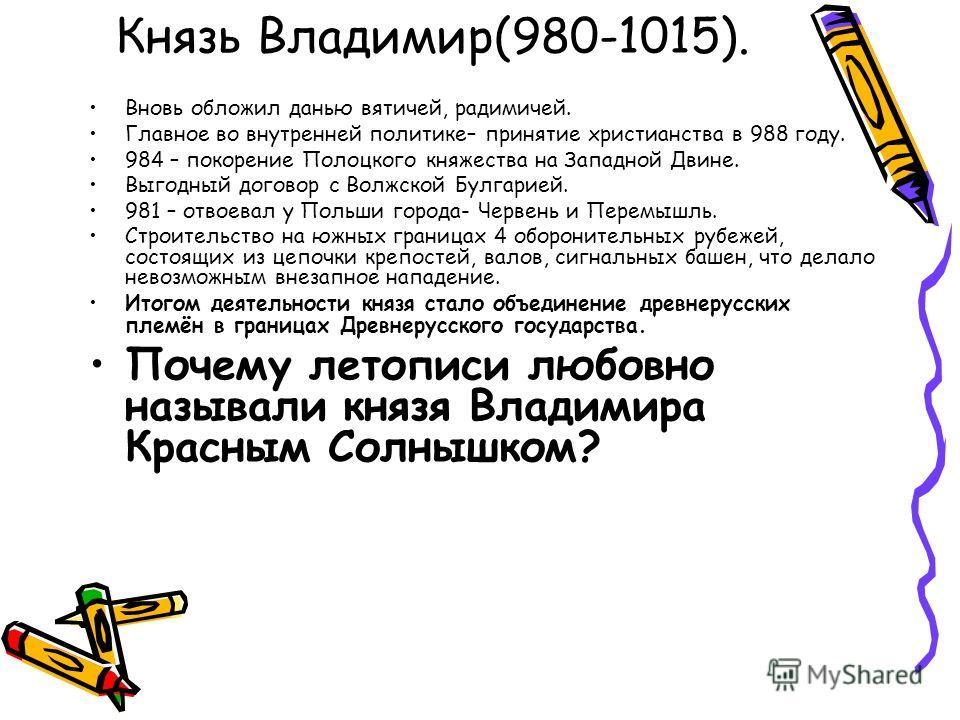 Князь Владимир(980-1015). Вновь обложил данью вятичей, радимичей. Главное во внутренней политике– принятие христианства в 988 году. 984 – покорение Полоцкого княжества на Западной Двине. Выгодный договор с Волжской Булгарией. 981 – отвоевал у Польши