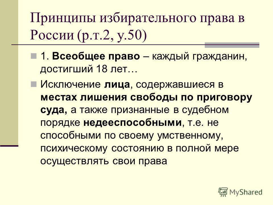 Принципы избирательного права в России (р.т.2, у.50) 1. Всеобщее право – каждый гражданин, достигший 18 лет… Исключение лица, содержавшиеся в местах лишения свободы по приговору суда, а также признанные в судебном порядке недееспособными, т.е. не спо