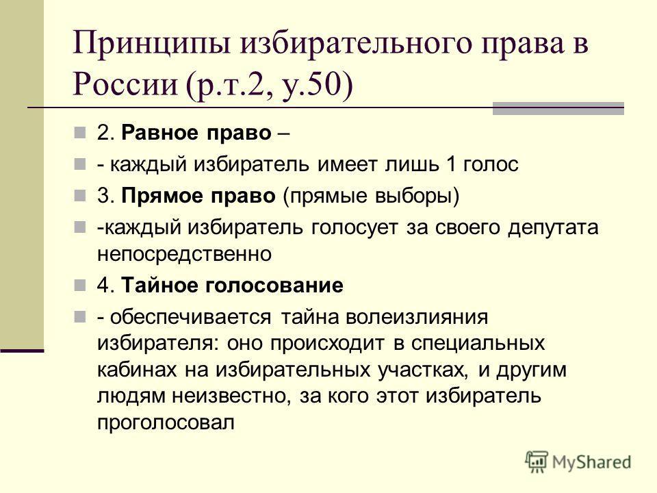 Принципы избирательного права в России (р.т.2, у.50) 2. Равное право – - каждый избиратель имеет лишь 1 голос 3. Прямое право (прямые выборы) -каждый избиратель голосует за своего депутата непосредственно 4. Тайное голосование - обеспечивается тайна