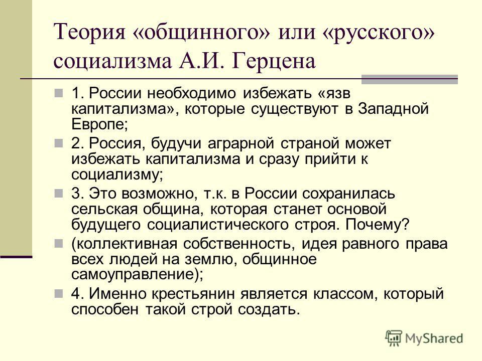 Теория «общинного» или «русского» социализма А.И. Герцена 1. России необходимо избежать «язв капитализма», которые существуют в Западной Европе; 2. Россия, будучи аграрной страной может избежать капитализма и сразу прийти к социализму; 3. Это возможн