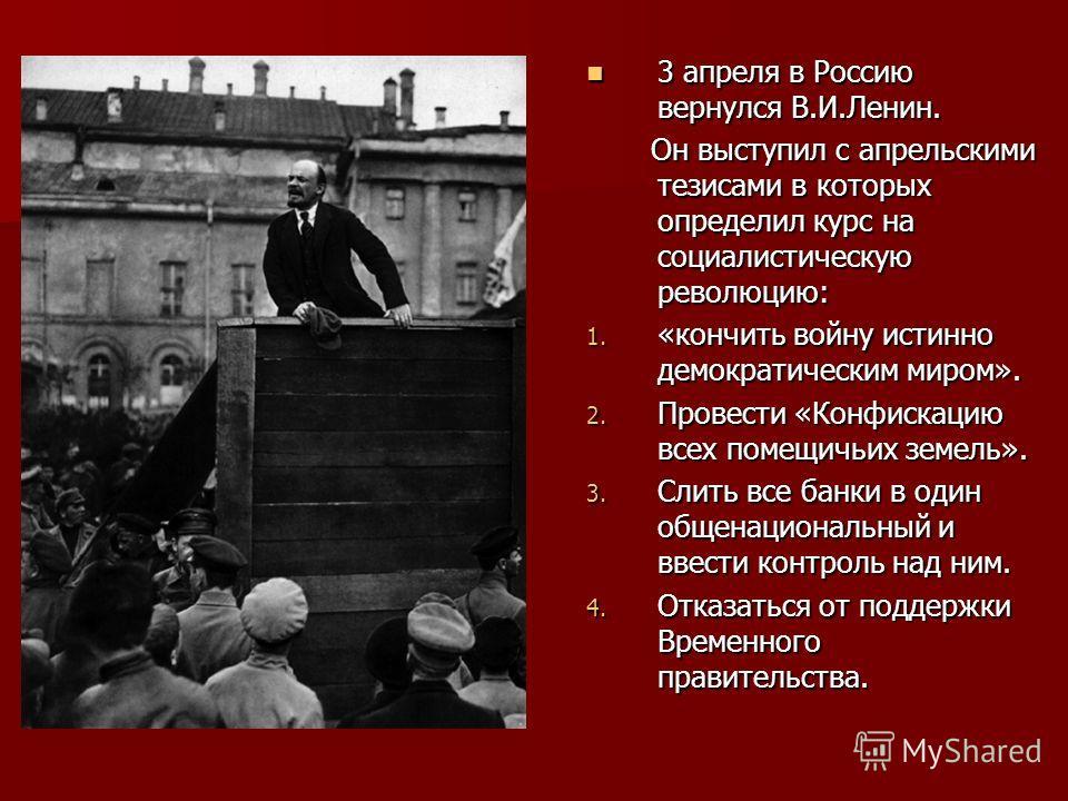 3 апреля в Россию вернулся В.И.Ленин. 3 апреля в Россию вернулся В.И.Ленин. Он выступил с апрельскими тезисами в которых определил курс на социалистическую революцию: Он выступил с апрельскими тезисами в которых определил курс на социалистическую рев