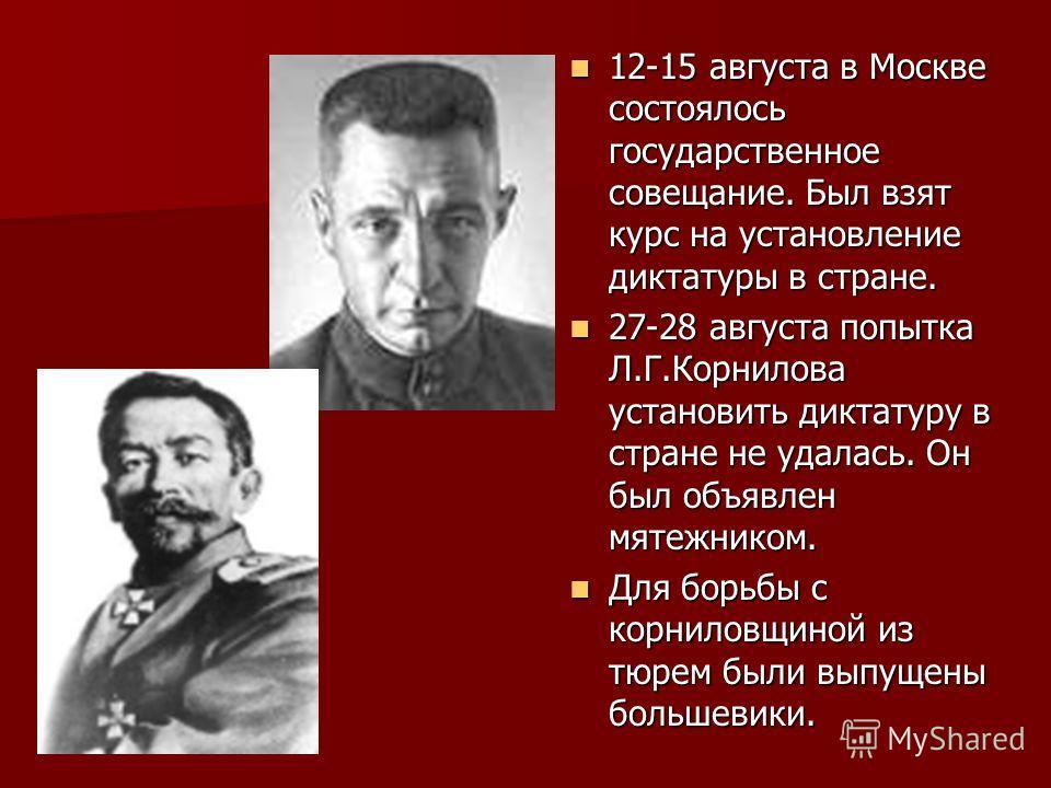 12-15 августа в Москве состоялось государственное совещание. Был взят курс на установление диктатуры в стране. 12-15 августа в Москве состоялось государственное совещание. Был взят курс на установление диктатуры в стране. 27-28 августа попытка Л.Г.Ко