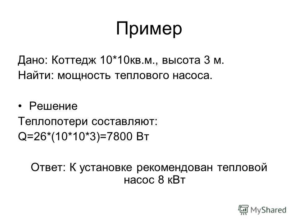 Пример Дано: Коттедж 10*10кв.м., высота 3 м. Найти: мощность теплового насоса. Решение Теплопотери составляют: Q=26*(10*10*3)=7800 Вт Ответ: К установке рекомендован тепловой насос 8 кВт