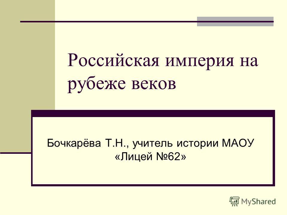 Российская империя на рубеже веков Бочкарёва Т.Н., учитель истории МАОУ «Лицей 62»
